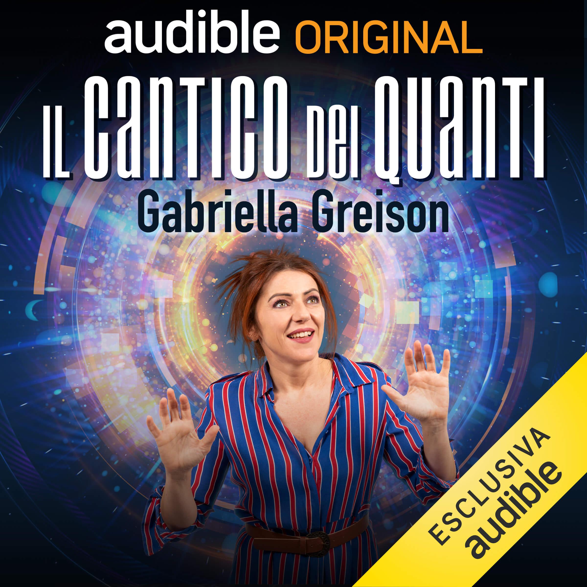 IL CANTICO DEI QUANTI – la fisica quantistica in lezioni facili di Gabriella Greison (è il mio podcast su Audible)