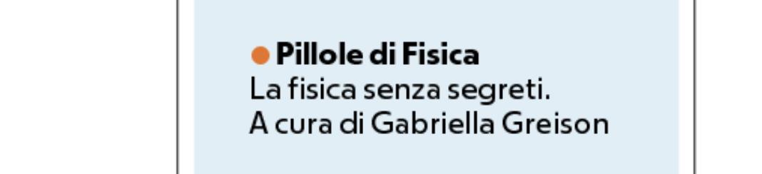 Tornano le mie PILLOLE DI FISICA…questa volta sono scritte, e sono su Repubblica…una alla settimana!